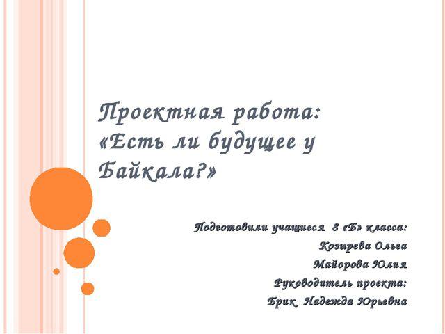 Проектная работа: «Есть ли будущее у Байкала?» Подготовили учащиеся 8 «Б» кла...