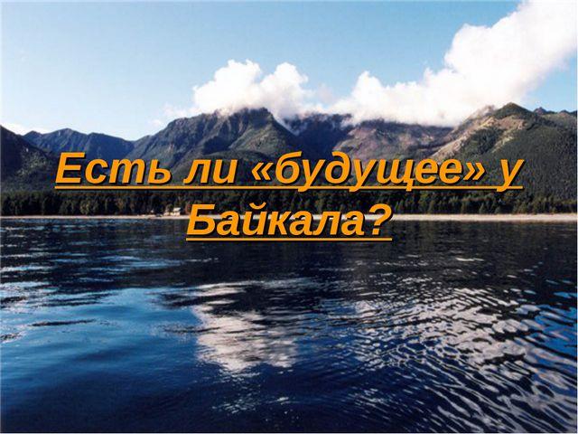 Есть ли «будущее» у Байкала?