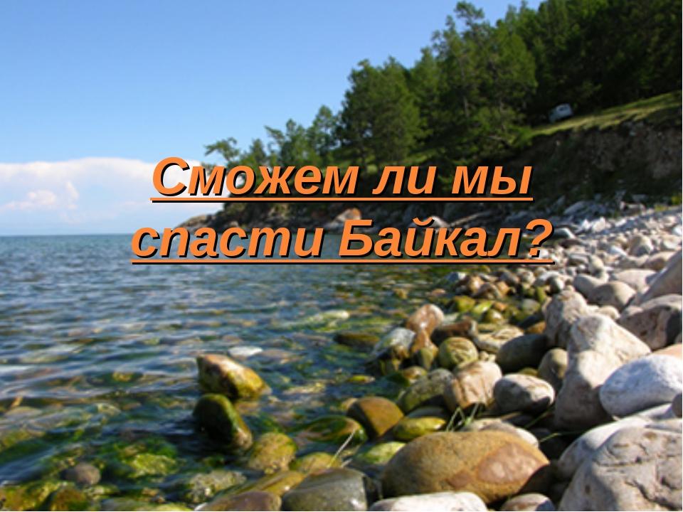 Сможем ли мы спасти Байкал?