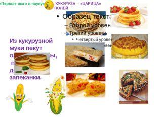 Из кукурузной муки пекут оладьи, блины, пироги, делают запеканки. «Первые ша