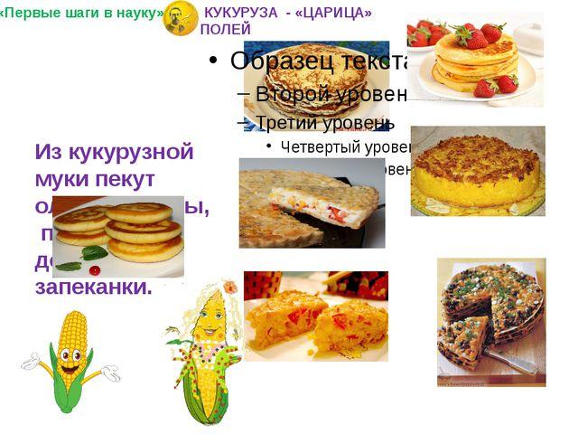 Из кукурузной муки пекут оладьи, блины, пироги, делают запеканки. «Первые ша...