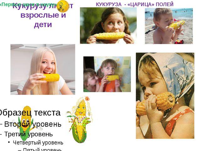 Кукурузу любят взрослые и дети «Первые шаги в науку» КУКУРУЗА - «ЦАРИЦА» ПОЛЕЙ