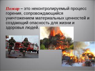 Пожар–это неконтролируемый процесс горения, сопровождающийся уничтожением м