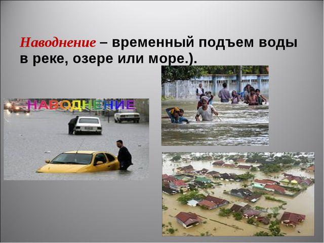 Наводнение– временный подъем воды в реке, озере или море.).