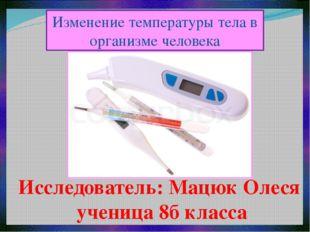Изменение температуры тела в организме человека Исследователь: Мацюк Олеся уч