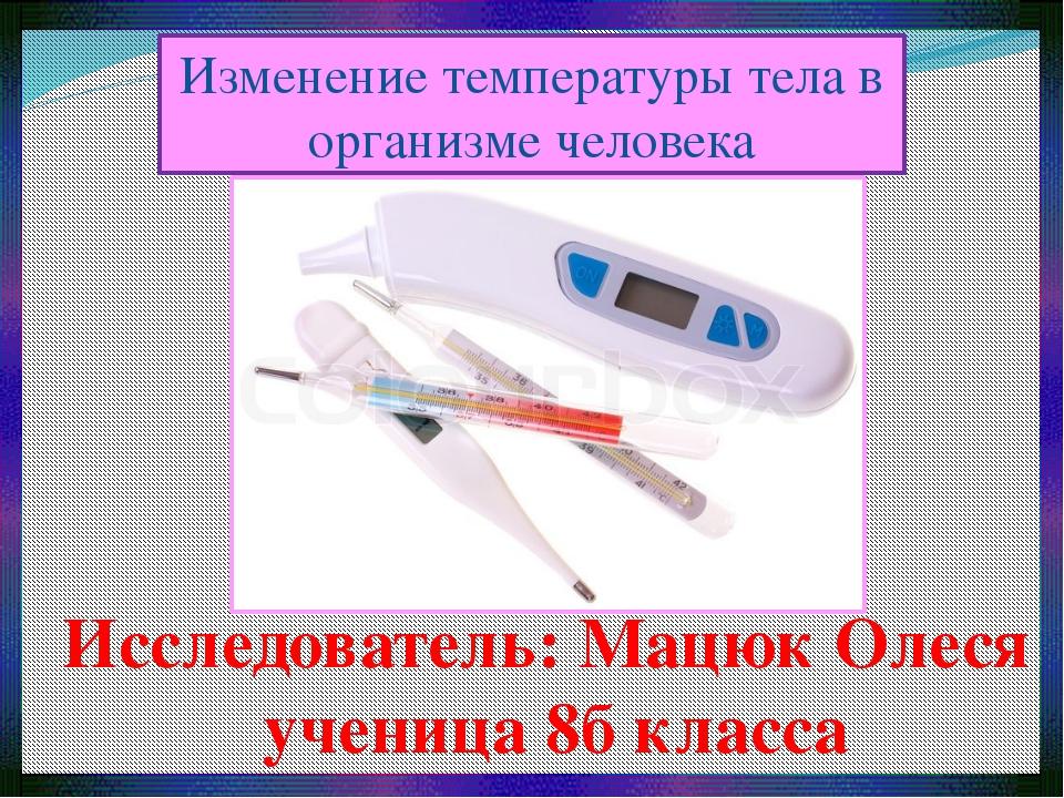 Изменение температуры тела в организме человека Исследователь: Мацюк Олеся уч...