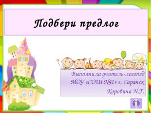 Подбери предлог Выполнила учитель-логопед МОУ «СОШ №41» г. Саранск Коровина Н