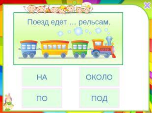 ПО НА Поезд едет … рельсам. ОКОЛО ПОД