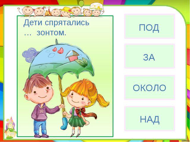 ОКОЛО НАД ЗА ПОД Дети спрятались … зонтом.