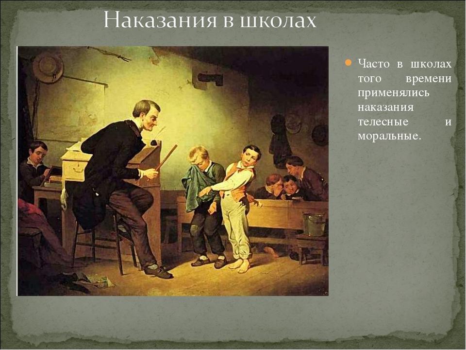 Часто в школах того времени применялись наказания телесные и моральные.