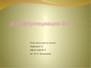 Дифференциация Б-П Подготовила учитель-логопед: Нефёдова Е. И. МБОУ СОШ № 72