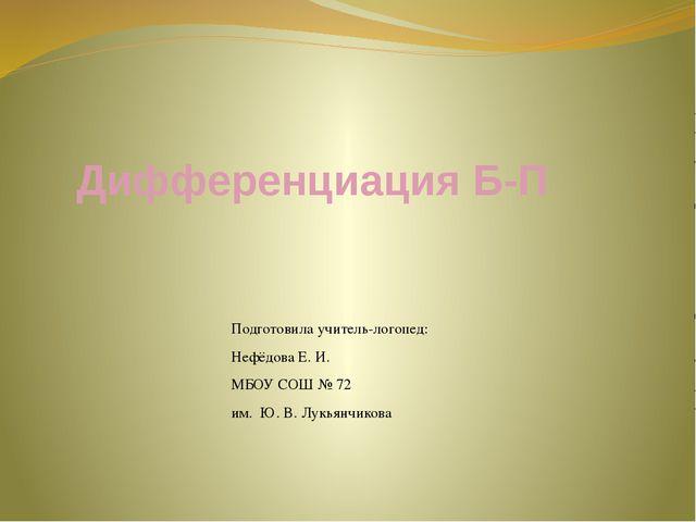 Дифференциация Б-П Подготовила учитель-логопед: Нефёдова Е. И. МБОУ СОШ № 72...