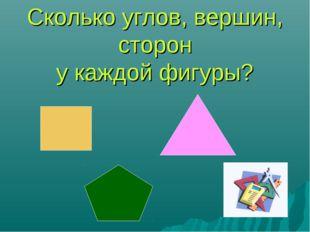 Сколько углов, вершин, сторон у каждой фигуры?