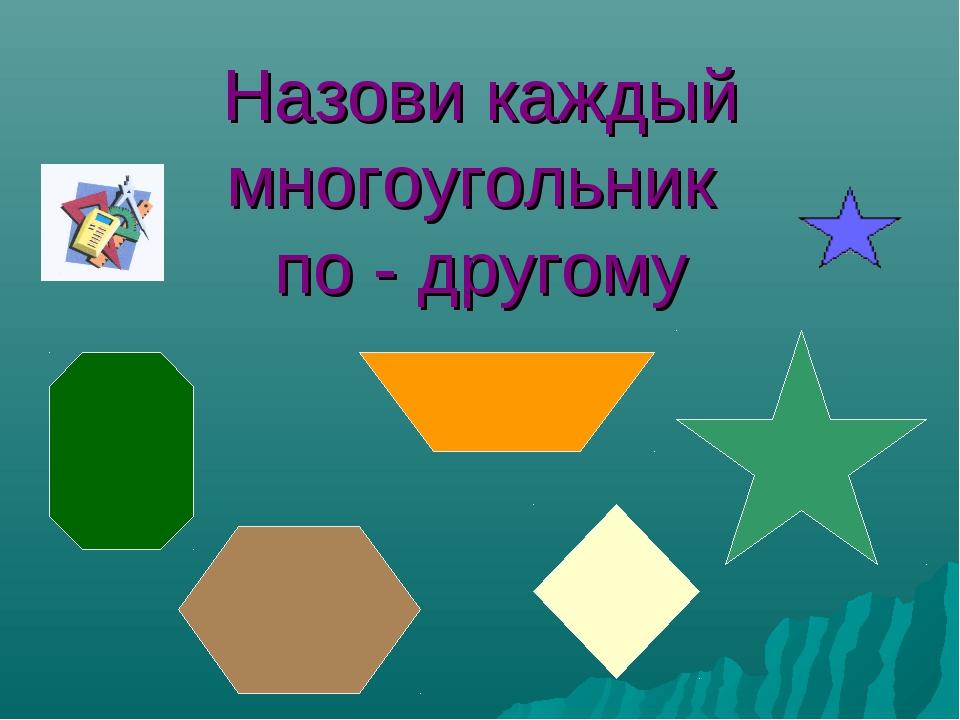 Назови каждый многоугольник по - другому
