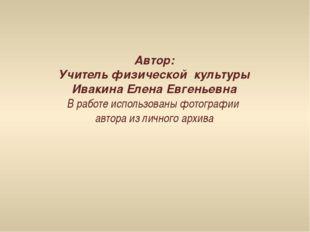 Автор: Учитель физической культуры Ивакина Елена Евгеньевна В работе использо