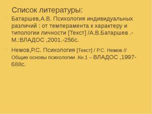 Список литературы: Батаршев,А.В. Психология индивидуальных различий : от темп