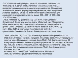 При обычных температурах углерод химически инертен, при достаточно высоких со