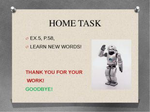 HOME TASK EX.5, P.58, LEARN NEW WORDS! THANK YOU FOR YOUR WORK! GOODBYE!