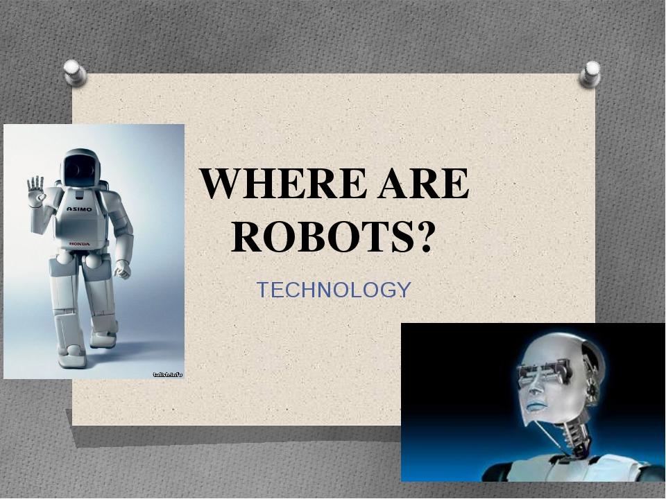 WHERE ARE ROBOTS? TECHNOLOGY При наличии интернета – просмотр ролика : http:/...