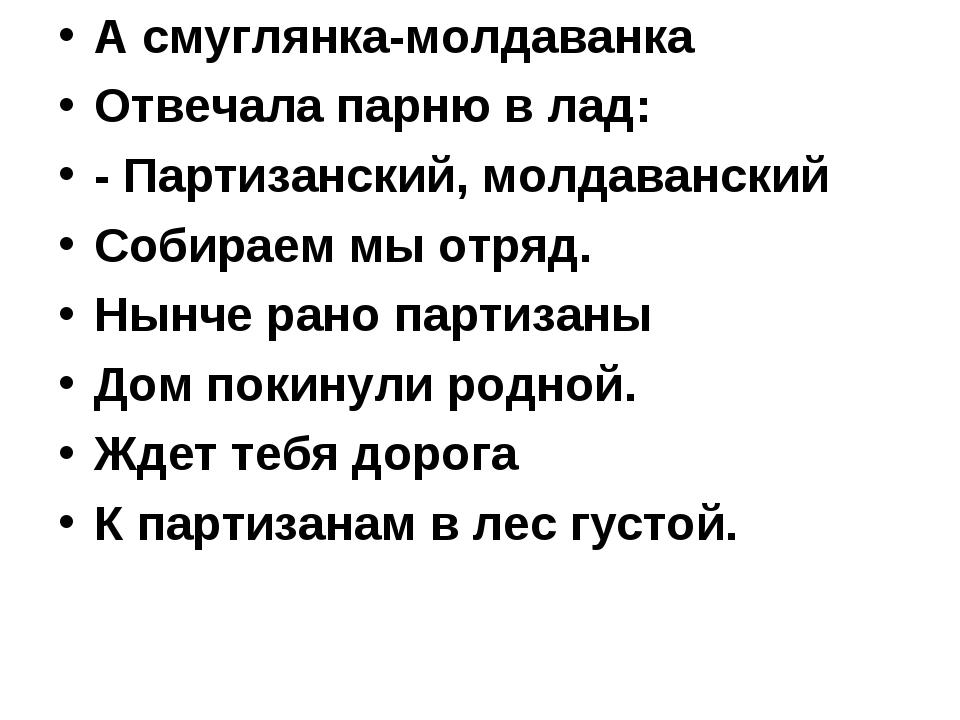 А смуглянка-молдаванка Отвечала парню в лад: - Партизанский, молдаванский Соб...