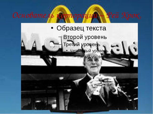 Основатель корпорации – Рей Крок.
