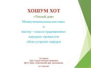 ХОШУМ ХОТ «Тёплый дом» Межмуниципальная выставка и мастер – классы традицион