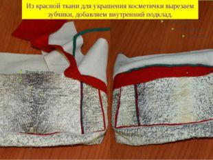 Из красной ткани для украшения косметички вырезаем зубчики, добавляем внутрен