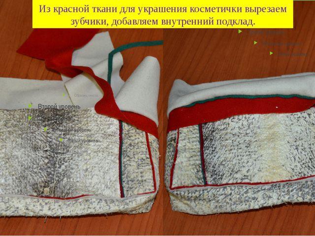 Из красной ткани для украшения косметички вырезаем зубчики, добавляем внутрен...