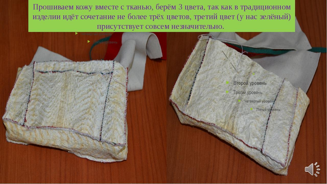 Прошиваем кожу вместе с тканью, берём 3 цвета, так как в традиционном изделии...