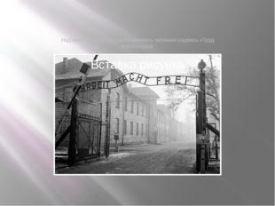 Над воротами лагеря располагалась чугунная надпись «Труд освобождает