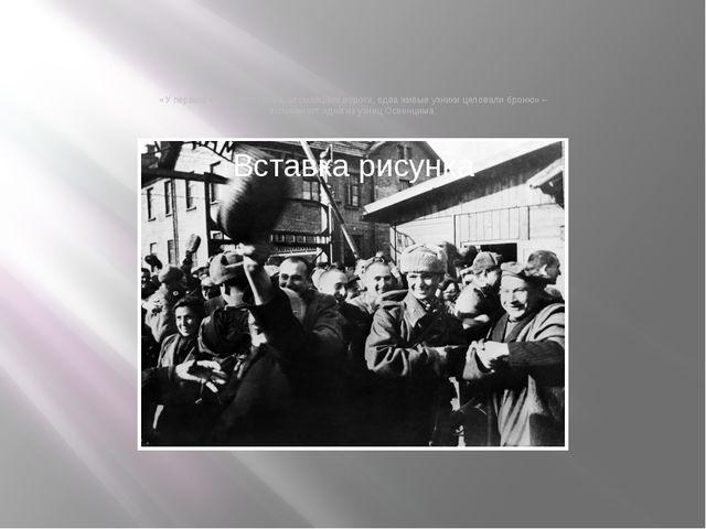 «У первого советского танка, сломавшего ворота, едва живые узники целовали бр...