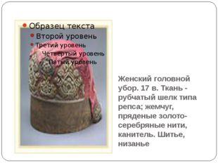 Женский головной убор. 17 в. Ткань - рубчатый шелк типа репса; жемчуг, пряден