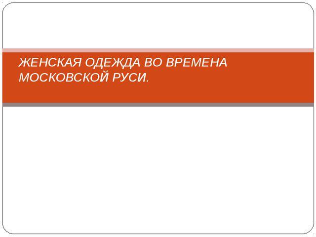 ЖЕНСКАЯ ОДЕЖДА ВО ВРЕМЕНА МОСКОВСКОЙ РУСИ.
