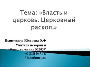 Выполнила Юсупова Э.Ф Учитель истории и обществознания МБОУ «СОШ №71 г. Челяб