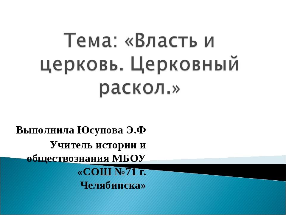Выполнила Юсупова Э.Ф Учитель истории и обществознания МБОУ «СОШ №71 г. Челяб...