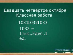 Двадцать четвёртое октября Классная работа 1032 1031 1033 1032 = 1тыс.,3дес.,