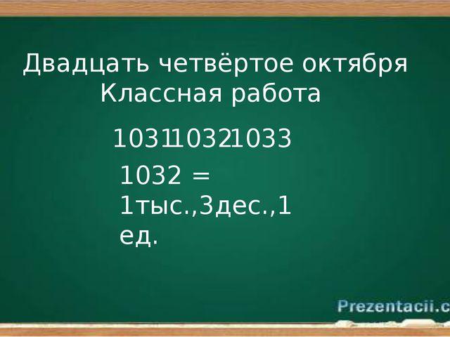 Двадцать четвёртое октября Классная работа 1032 1031 1033 1032 = 1тыс.,3дес.,...