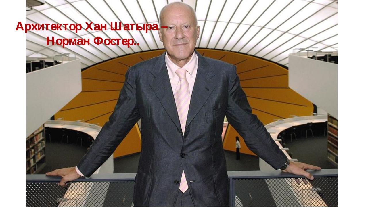 Архитектор Хан Шатыра – Норман Фостер..