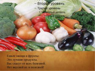 Ешьте овощи и фрукты- Это лучшие продукты. Вас спасут от всех болезней. Нет