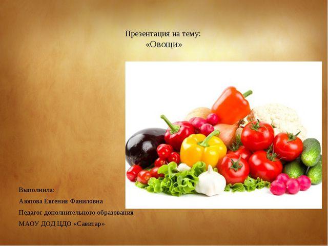 Презентация на тему: «Овощи» Выполнила: Аюпова Евгения Фаниловна Педагог доп...