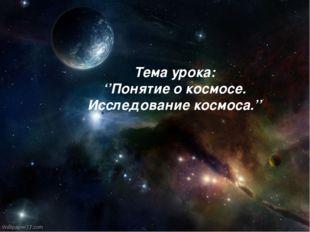 Долгожданный дан звонок, Начинается урок! Тема урока: ''Понятие о космосе. И