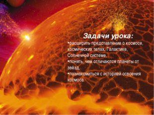 Задачи урока: расширить представление о космосе, космических телах, Галактике
