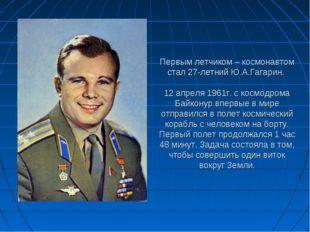 Первым летчиком – космонавтом стал 27-летний Ю.А.Гагарин. 12 апреля 1961г. с