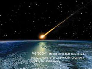 – это небесное тело размером 5-10 км, которое летит с огромной скоростью и м