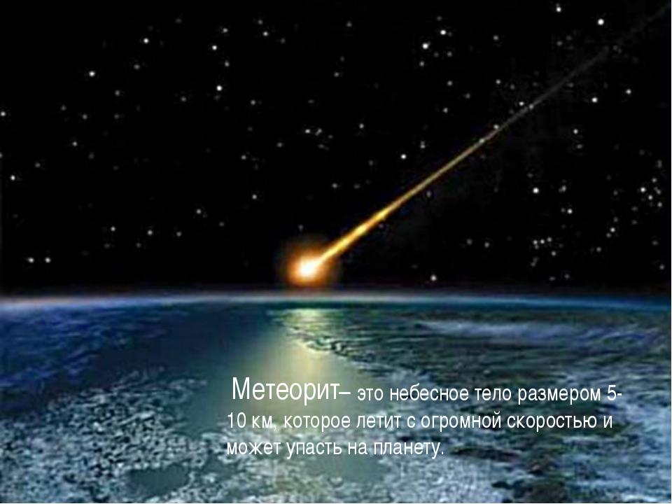 – это небесное тело размером 5-10 км, которое летит с огромной скоростью и м...
