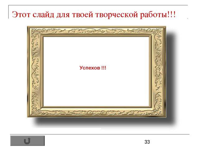 Этот слайд для твоей творческой работы!!! Успехов !!!