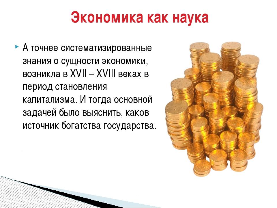 А точнее систематизированные знания о сущности экономики, возникла в XVII – X...