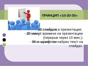 - 10 слайдов в презентации; - 20 минут времени на презентацию (перерыв через