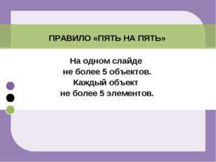 ПРАВИЛО «ПЯТЬ НА ПЯТЬ» На одном слайде не более 5 объектов. Каждый объект не