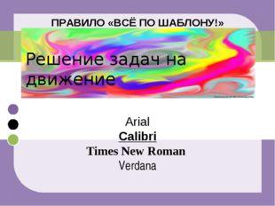 ПРАВИЛО «ВСЁ ПО ШАБЛОНУ!» Решение задач на движение Arial Calibri Times New R